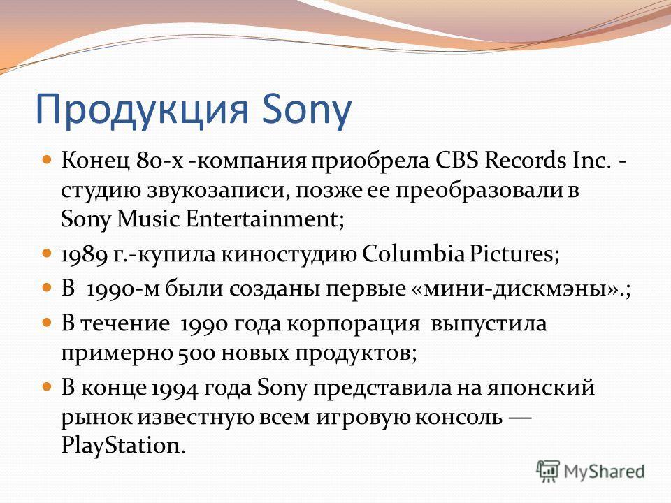 Продукция Sony Конец 80-х -компания приобрела CBS Records Inc. - студию звукозаписи, позже ее преобразовали в Sony Music Entertainment; 1989 г.-купила киностудию Columbia Pictures; В 1990-м были созданы первые «минидиск мины».; В течение 1990 года ко