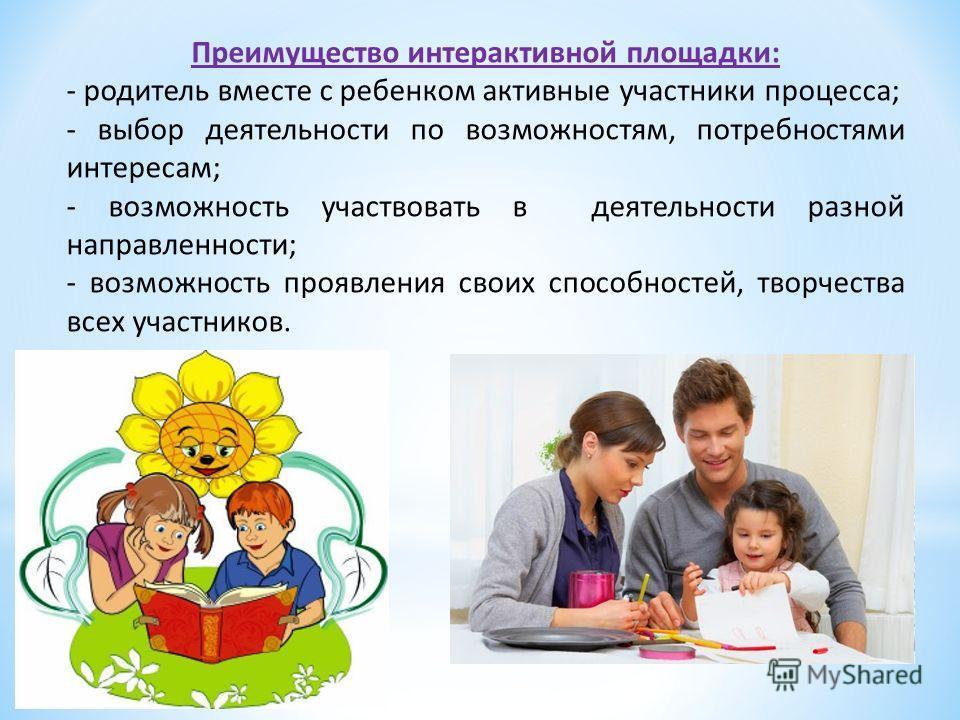 Преимущество интерактивной площадки: - родитель вместе с ребенком активные участники процесса; - выбор деятельности по возможностям, потребностями интересам; - возможность участвовать в деятельности разной направленности; - возможность проявления сво
