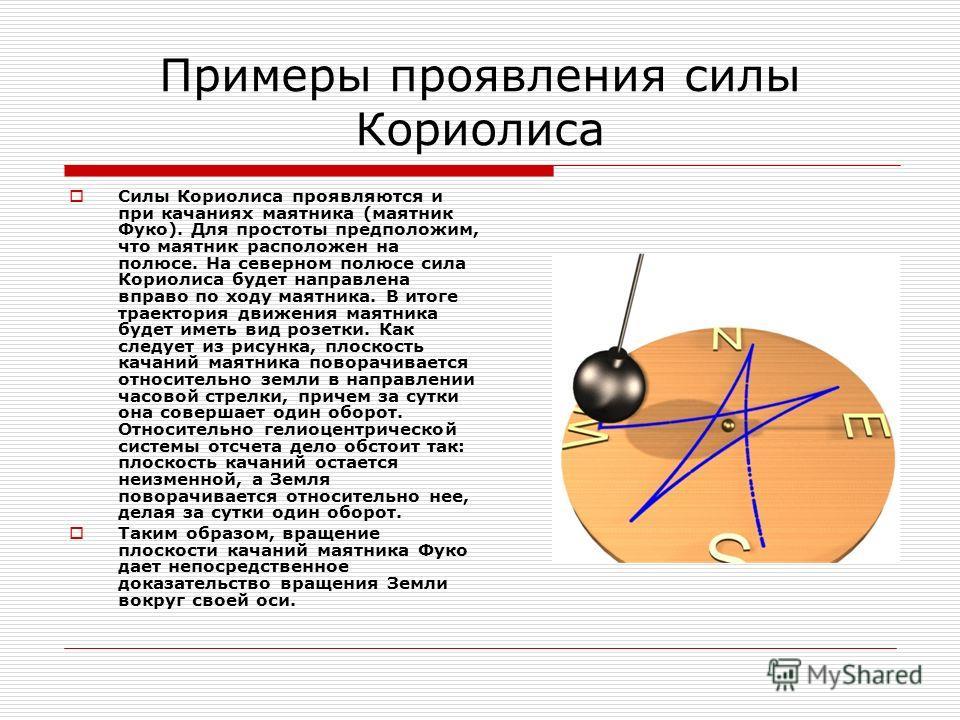 Примеры проявления силы Кориолиса Силы Кориолиса проявляются и при качаниях маятника (маятник Фуко). Для простоты предположим, что маятник расположен на полюсе. На северном полюсе сила Кориолиса будет направлена вправо по ходу маятника. В итоге траек