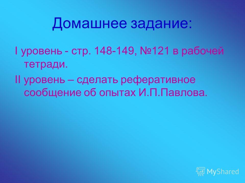 Домашнее задание: I уровень - стр. 148-149, 121 в рабочей тетради. II уровень – сделать реферативное сообщение об опытах И.П.Павлова.