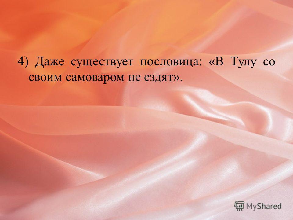 4) Даже существует пословица: «В Тулу со своим самоваром не ездят».