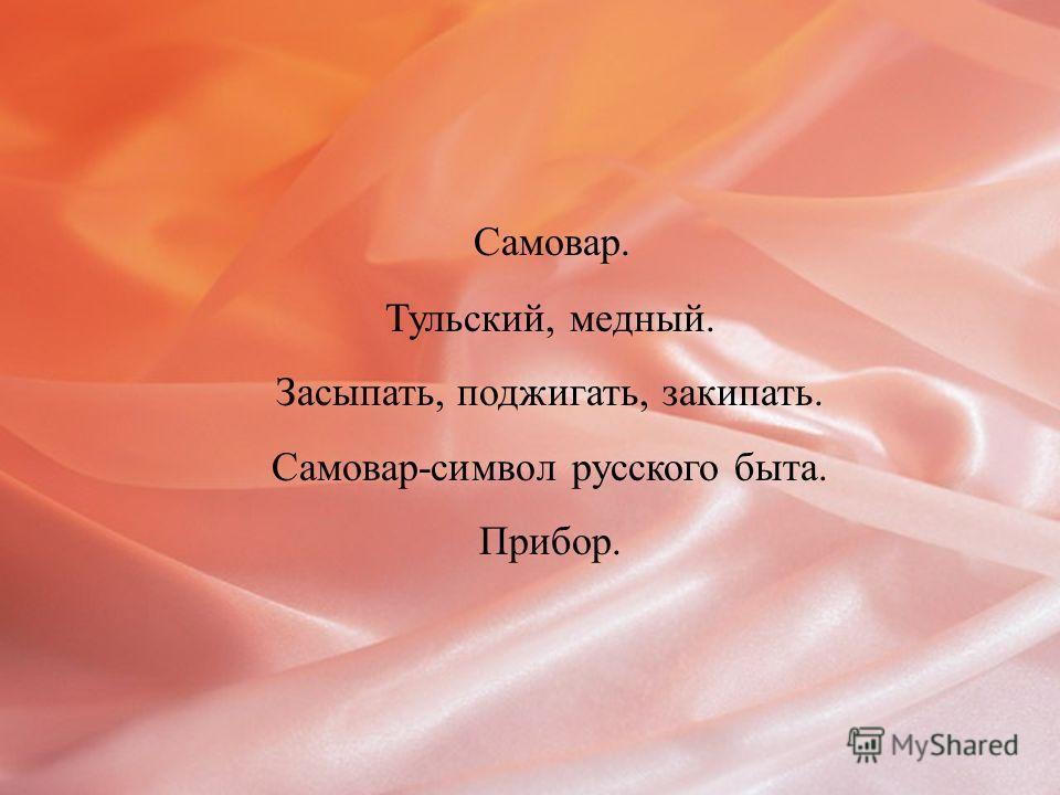 Самовар. Тульский, медный. Засыпать, поджигать, закипать. Самовар-символ русского быта. Прибор.