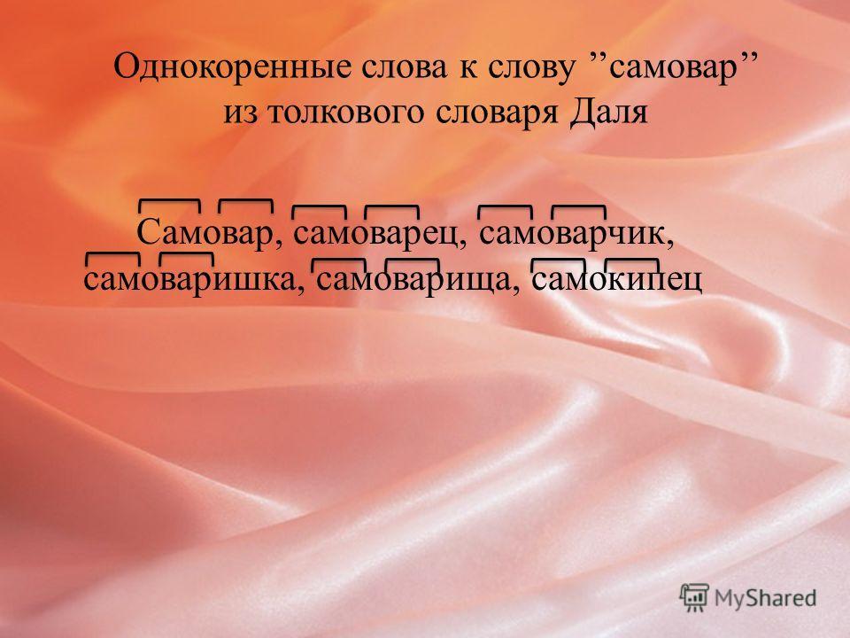 Однокоренные слова к слову самовар из толкового словаря Даля Самовар, самоварец, самоварчик, самоваришка, самоварища, самокипец