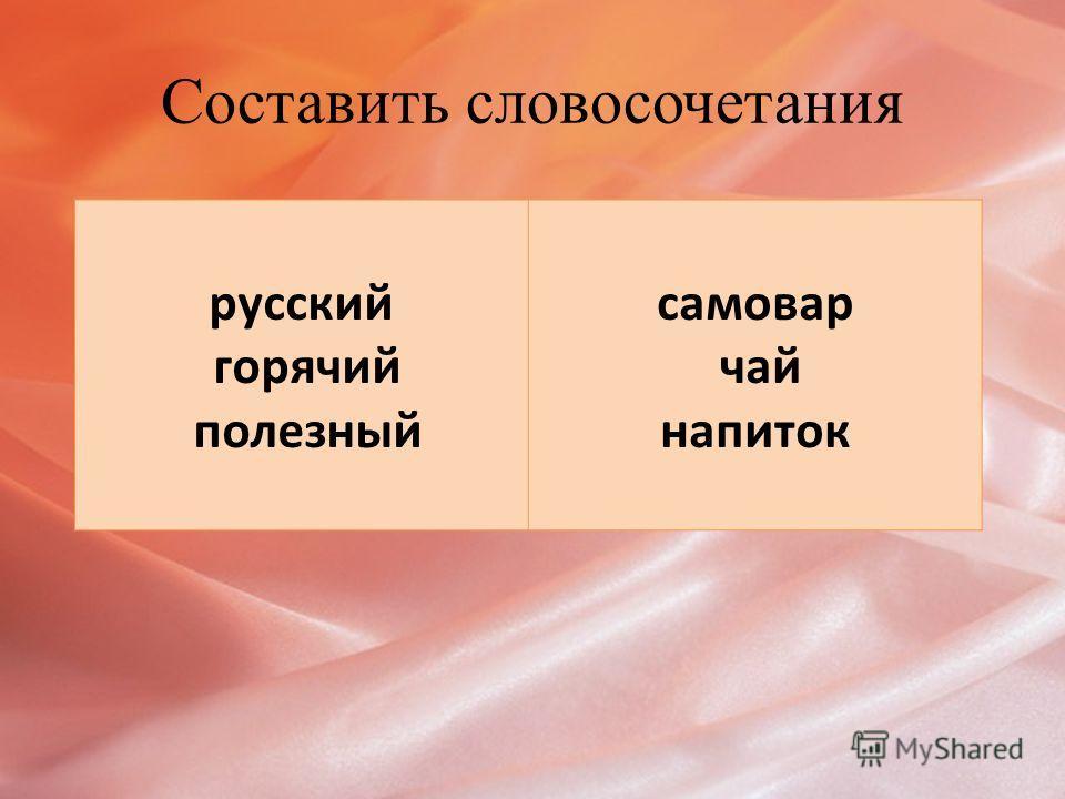 Составить словосочетания русский горячий полезный самовар чай напиток