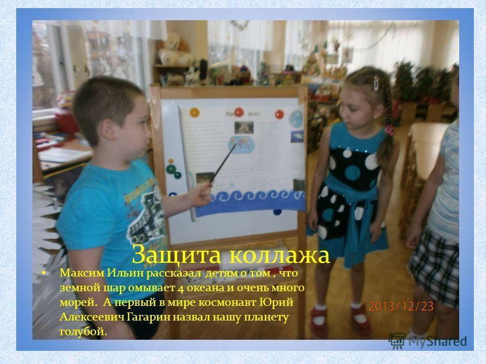 Защита коллажа Максим Ильин рассказал детям о том, что земной шар омывает 4 океана и очень много морей. А первый в мире космонавт Юрий Алексеевич Гагарин назвал нашу планету голубой.