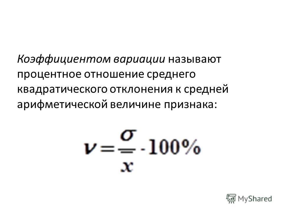 Коэффициентом вариации называют процентное отношение среднего квадратического отклонения к средней арифметической величине признака:
