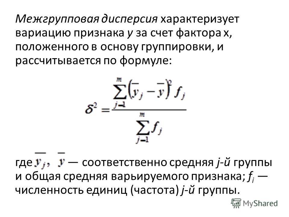 Межгрупповая дисперсия характеризует вариацию признака у за счет фактора х, положенного в основу группировки, и рассчитывается по формуле: где соответственно средняя j-й группы и общая средняя варьируемого признака; f i численность единиц (частота)
