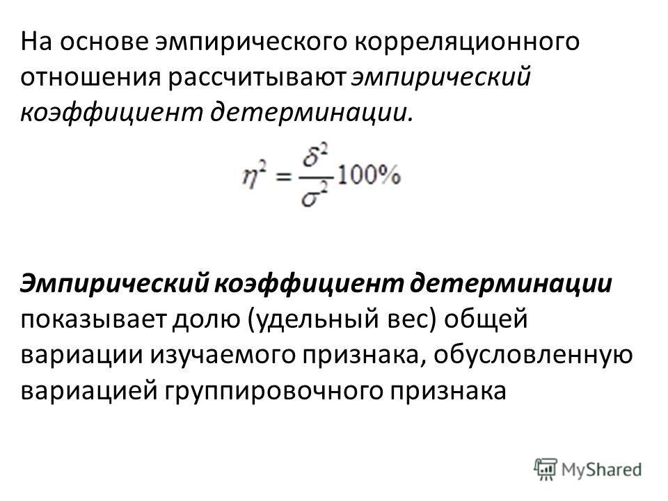 На основе эмпирического корреляционного отношения рассчитывают эмпирический коэффициент детерминации. Эмпирический коэффициент детерминации показывает долю (удельный вес) общей вариации изучаемого признака, обусловленную вариацией группировочного пр