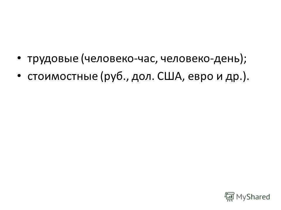 трудовые (человеко-час, человеко-день); стоимостные (руб., дол. США, евро и др.).