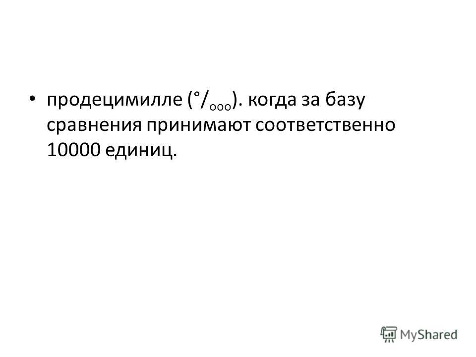 продецимилле (°/ ооо ). когда за базу сравнения принимают соответственно 10000 единиц.