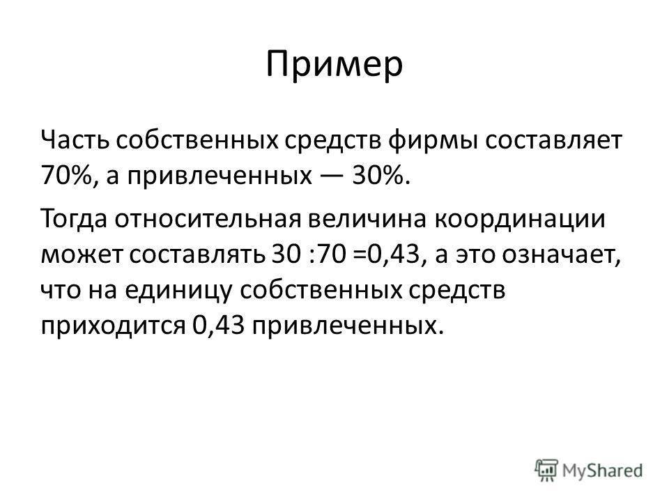 Пример Часть собственных средств фирмы составляет 70%, а привлеченных 30%. Тогда относительная величина координации может составлять 30 :70 =0,43, а это означает, что на единицу собственных средств приходится 0,43 привлеченных.