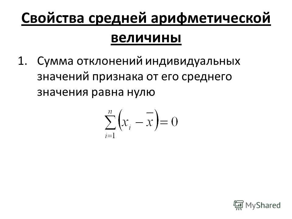 Свойства средней арифметической величины 1. Сумма отклонений индивидуальных значений признака от его среднего значения равна нулю