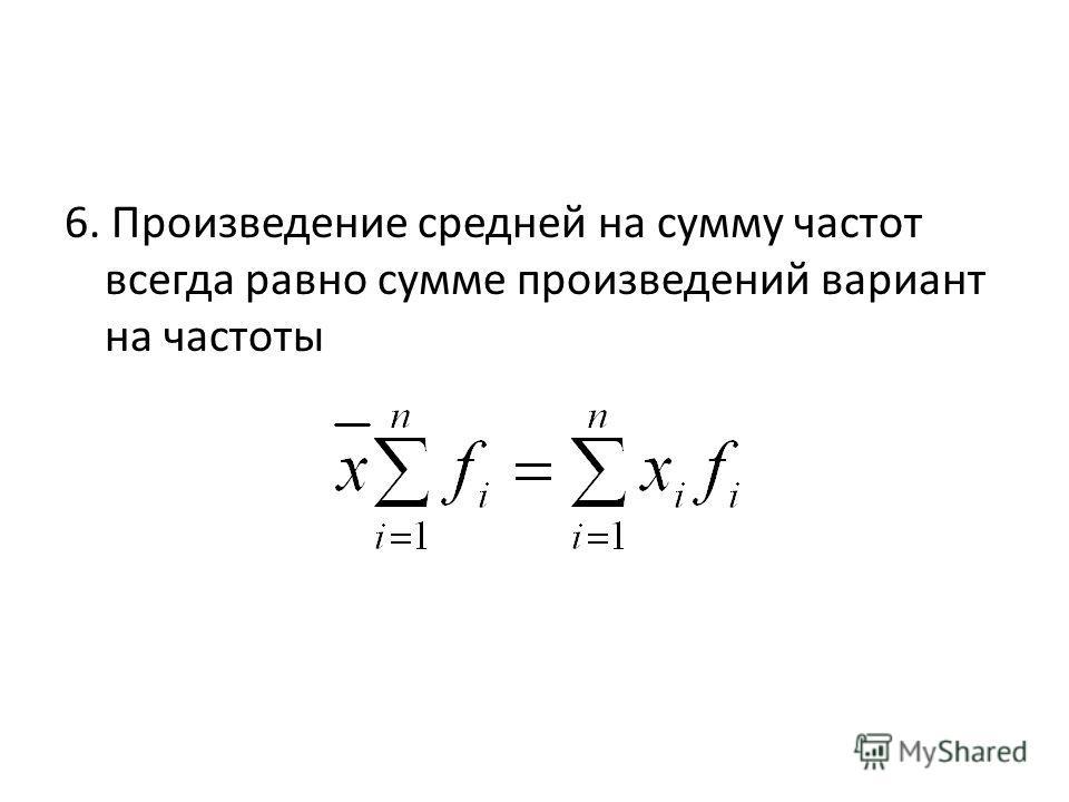 6. Произведение средней на сумму частот всегда равно сумме произведений вариант на частоты