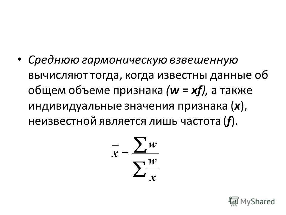 Среднюю гармоническую взвешенную вычисляют тогда, когда известны данные об общем объеме признака (w = xf), а также индивидуальные значения признака (х), неизвестной является лишь частота (f).