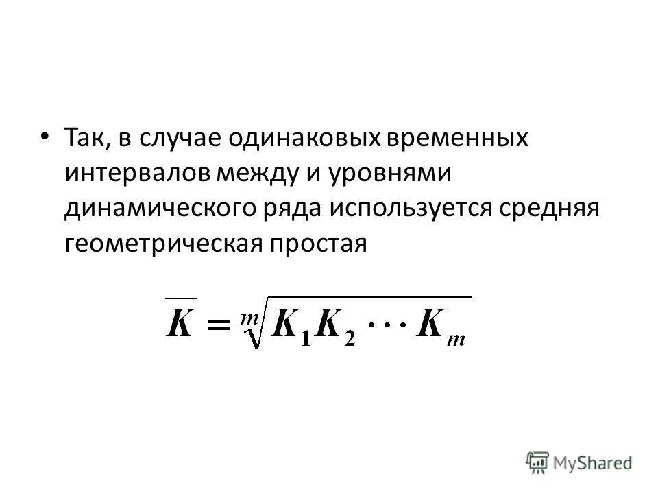 Так, в случае одинаковых временных интервалов между и уровнями динамического ряда используется средняя геометрическая простая