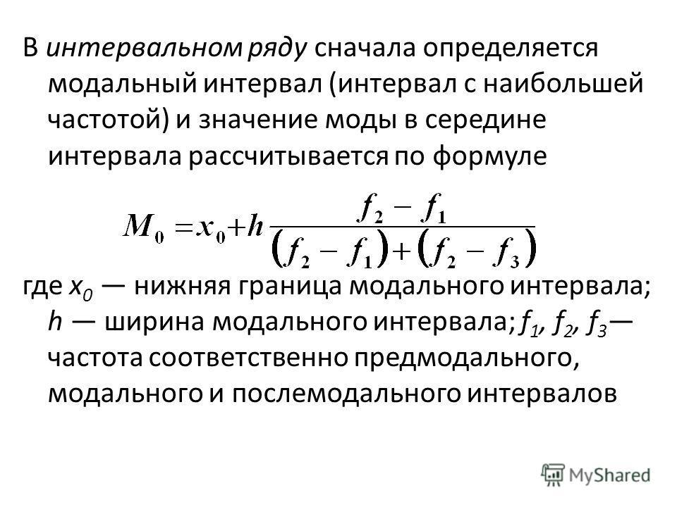 В интервальном ряду сначала определяется модальный интервал (интервал с наибольшей частотой) и значение моды в середине интервала рассчитывается по формуле где х 0 нижняя граница модального интервала; h ширина модального интервала; f 1, f 2, f 3 част