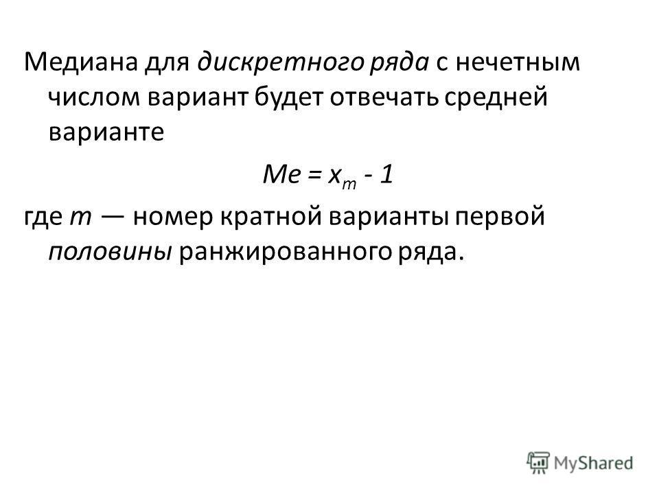 Медиана для дискретного ряда с нечетным числом вариант будет отвечать средней варианте Me = х m - 1 где т номер кратной варианты первой половины ранжированного ряда.