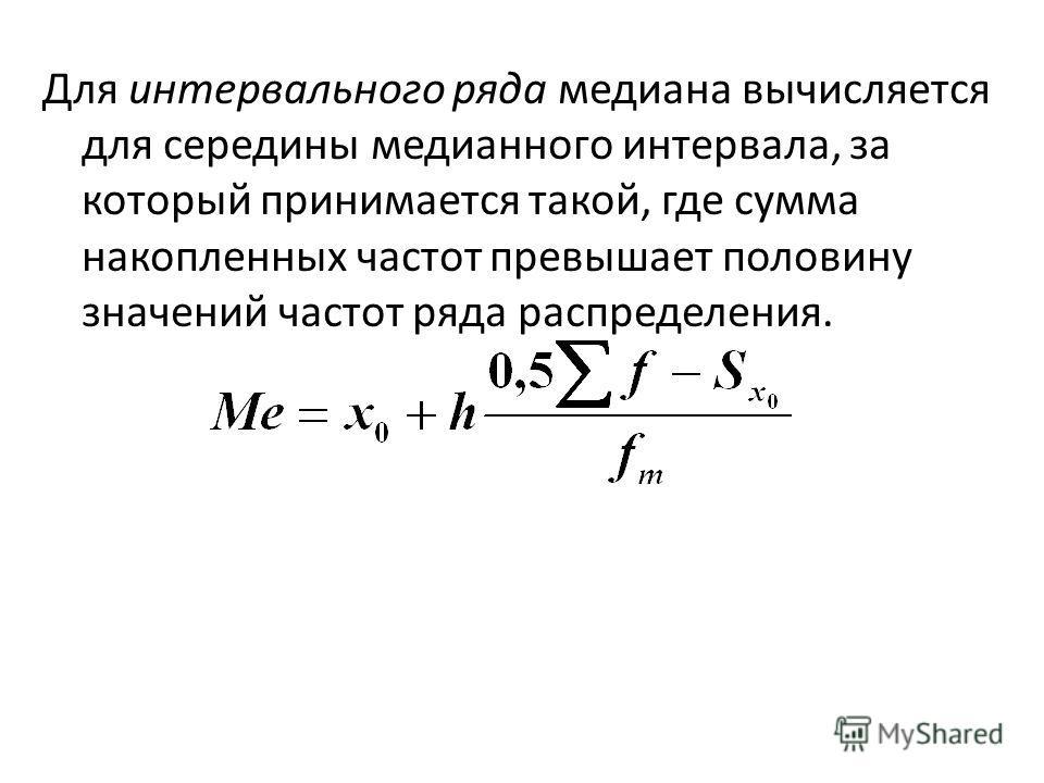 Для интервального ряда медиана вычисляется для середины медианного интервала, за который принимается такой, где сумма накопленных частот превышает половину значений частот ряда распределения.
