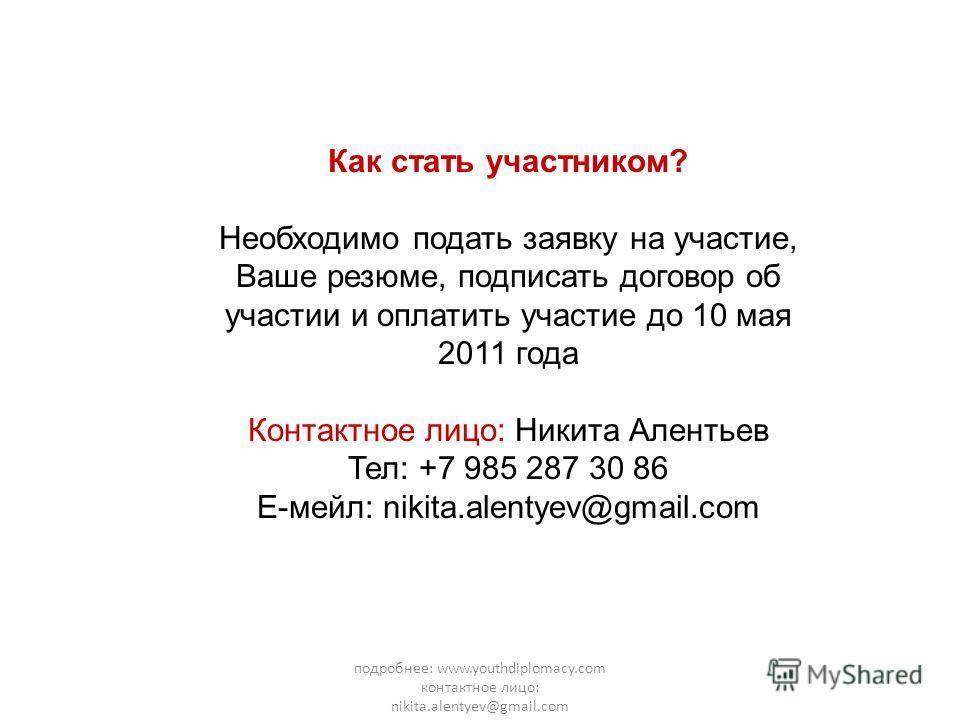 подробнее: www.youthdiplomacy.com контактное лицо: nikita.alentyev@gmail.com Как стать участником? Необходимо подать заявку на участие, Ваше резюме, подписать договор об участии и оплатить участие до 10 мая 2011 года Контактное лицо: Никита Алентьев