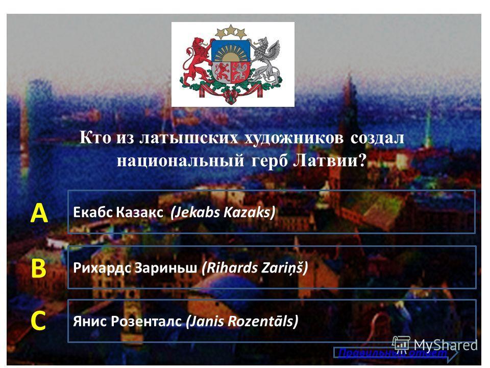 Екабс Казакс (Jekabs Kazaks) Рихардс Зариньш (Rihards Zariņš) Янис Розенталс (Janis Rozentāls) А В С Правильный ответ Кто из латышских художников создал национальный герб Латвии?