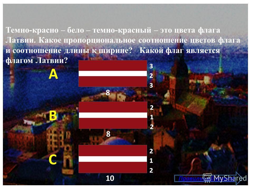 Темно-красно – бело – темно-красный – это цвета флага Латвии. Какое пропорциональное соотношение цветов флага и соотношение длины к ширине? Какой флаг является флагом Латвии? Правильный ответ А В С 323323 8 212212 8 212212 10