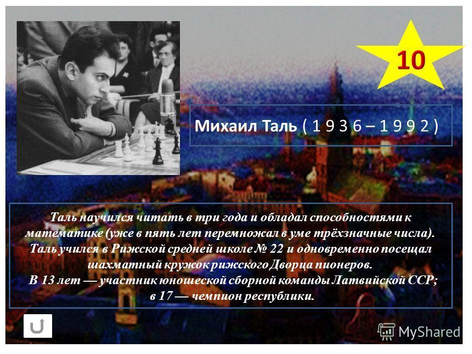 Таль научился читать в три года и обладал способностями к математике (уже в пять лет перемножал в уме трёхзначные числа). Таль учился в Рижской средней школе 22 и одновременно посещал шахматный кружок рижского Дворца пионеров. В 13 лет участник юноше