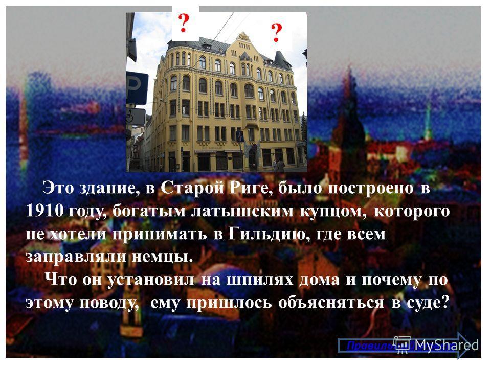 Это здание, в Старой Риге, было построено в 1910 году, богатым латышским купцом, которого не хотели принимать в Гильдию, где всем заправляли немцы. Что он установил на шпилях дома и почему по этому поводу, ему пришлось объясняться в суде? Правильный