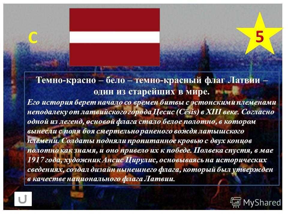 С Темно-красно – бело – темно-красный флаг Латвии – один из старейших в мире. Его история берет начало со времен битвы с эстонскими племенами неподалеку от латвийского города Цесис (Cēsis) в XIII веке. Согласно одной из легенд, основой флага стало бе