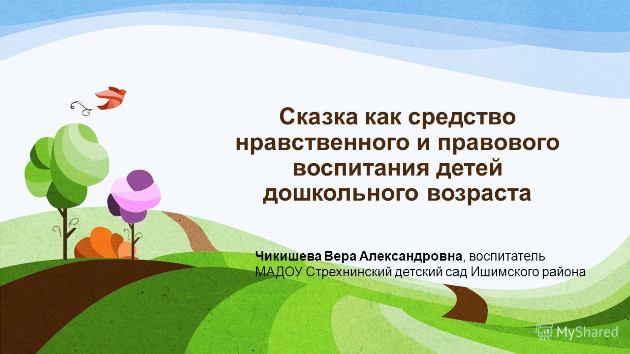Сказка как средство нравственного и правового воспитания детей дошкольного возраста Чикишева Вера Александровна, воспитатель МАДОУ Стрехнинский детский сад Ишимского района
