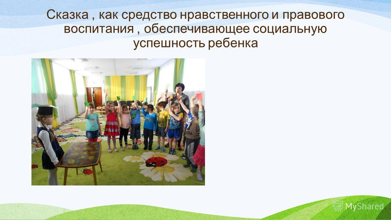 Сказка, как средство нравственного и правового воспитания, обеспечивающее социальную успешность ребенка
