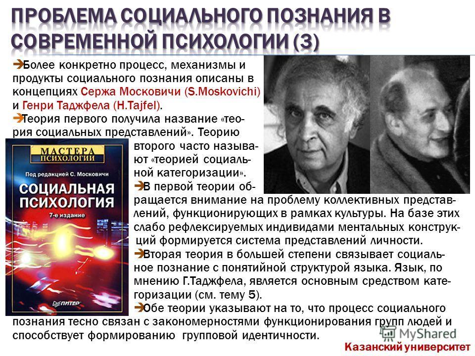 Более конкретно процесс, механизмы и продукты социального познания описаны в концепциях Сержа Московичи (S.Moskovichi) и Генри Таджфела (H.Tajfel). Теория первого получила название «теория социальных представлений». Теорию второго часто называют «тео