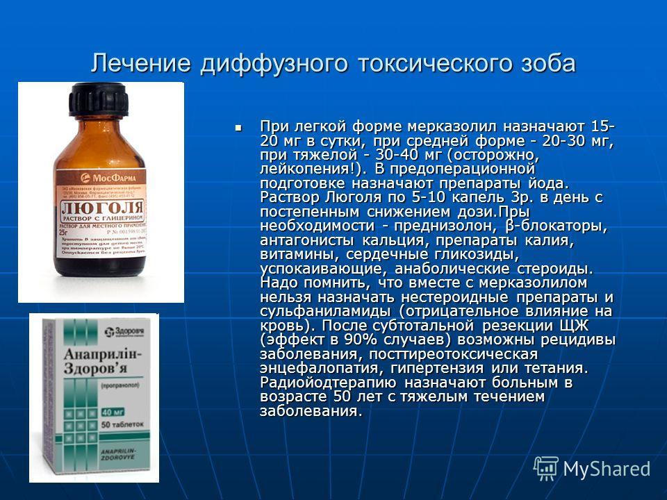 Лечение диффузного токсического зоба При легкой форме мерказолил назначают 15- 20 мг в сутки, при средней форме - 20-30 мг, при тяжелой - 30-40 мг (осторожно, лейкопения!). В предоперационной подготовке назначают препараты йода. Раствор Люголя по 5-1