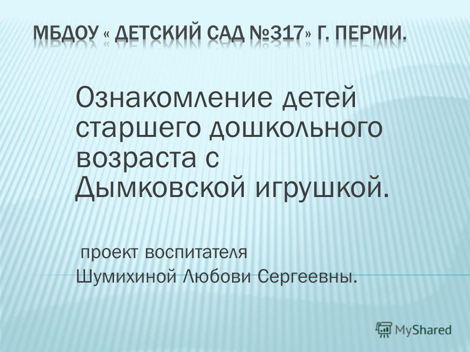 Ознакомление детей старшего дошкольного возраста с Дымковской игрушкой. проект воспитателя Шумихиной Любови Сергеевны.