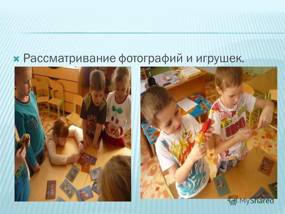 Рассматривание фотографий и игрушек.