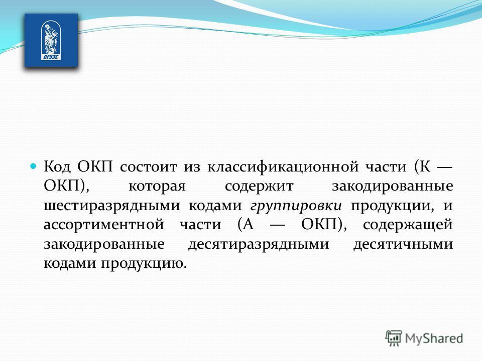 Код ОКП состоит из классификационной части (К ОКП), которая содержит закодированные шестиразрядными кодами группировки продукции, и ассортиментной части (А ОКП), содержащей закодированные десятиразрядными десятичными кодами продукцию.