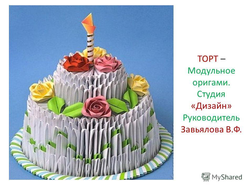 ТОРТ – Модульное оригами. Студия «Дизайн» Руководитель Завьялова В.Ф.