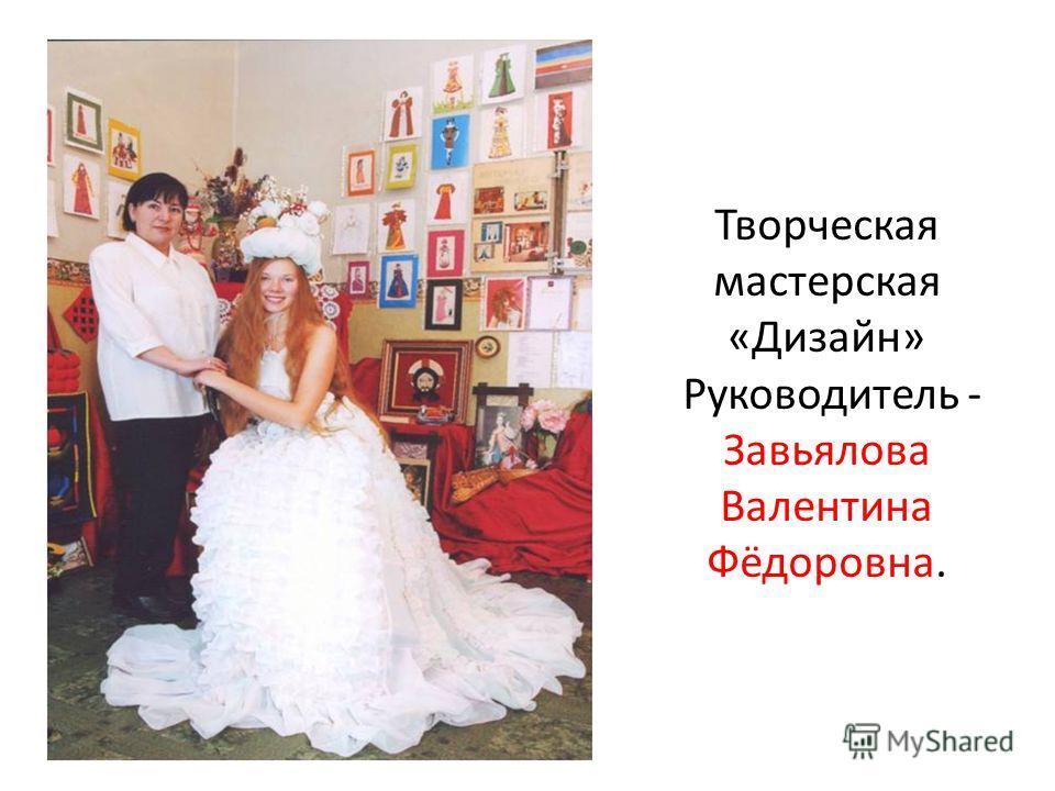 Творческая мастерская «Дизайн» Руководитель - Завьялова Валентина Фёдоровна.