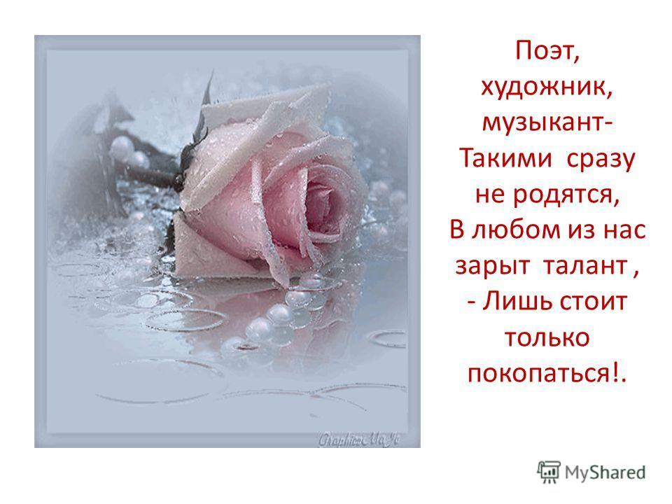 Поэт, художник, музыкант- Такими сразу не родятся, В любом из нас зарыт талант, - Лишь стоит только покопаться!.
