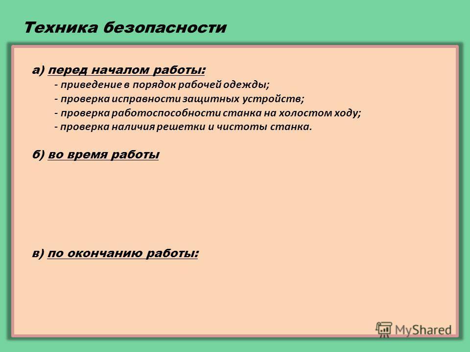 Техника безопасности а) перед началом работы: - приведение в порядок рабочей одежды; - проверка исправности защитных устройств; - проверка работоспособности станка на холостом ходу; - проверка наличия решетки и чистоты станка. б) во время работы - ра