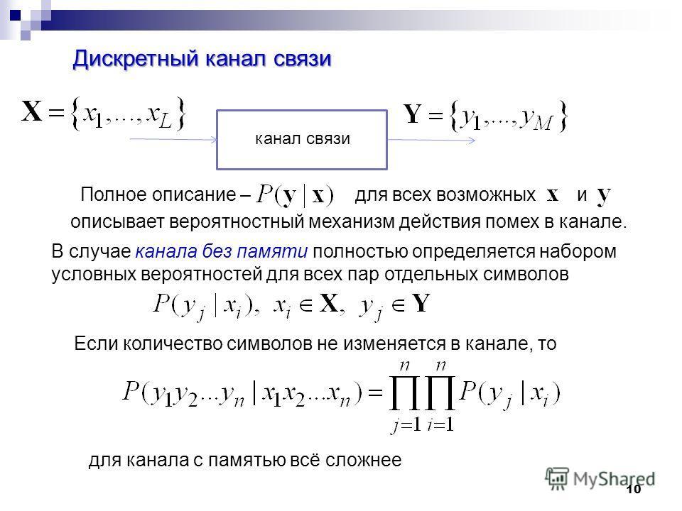 10 Дискретный канал связи канал связи Полное описание – для всех возможных и описывает вероятностный механизм действия помех в канале. Если количество символов не изменяется в канале, то В случае канала без памяти полностью определяется набором услов