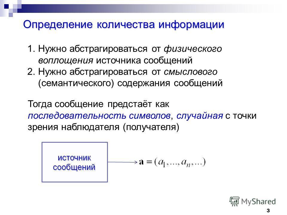 3 Определение количества информации 1. Нужно абстрагироваться от физического воплощения источнока сообщений 2. Нужно абстрагироваться от смыслового (семантического) содержания сообщений Тогда сообщение предстаёт как последовательность символов, случа