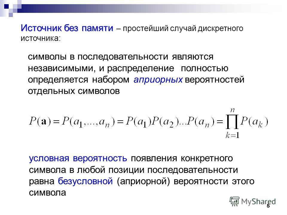 5 Источнок без памяти Источнок без памяти – простейший случай дискретного источнока: символы в последовательности являются независимыми, и распределение полностью определяется набором априорных вероятностей отдельных символов условная вероятность поя
