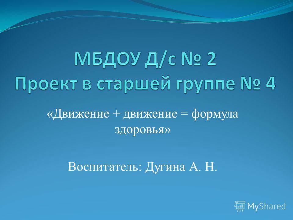 «Движение + движение = формула здоровья» Воспитатель: Дугина А. Н.