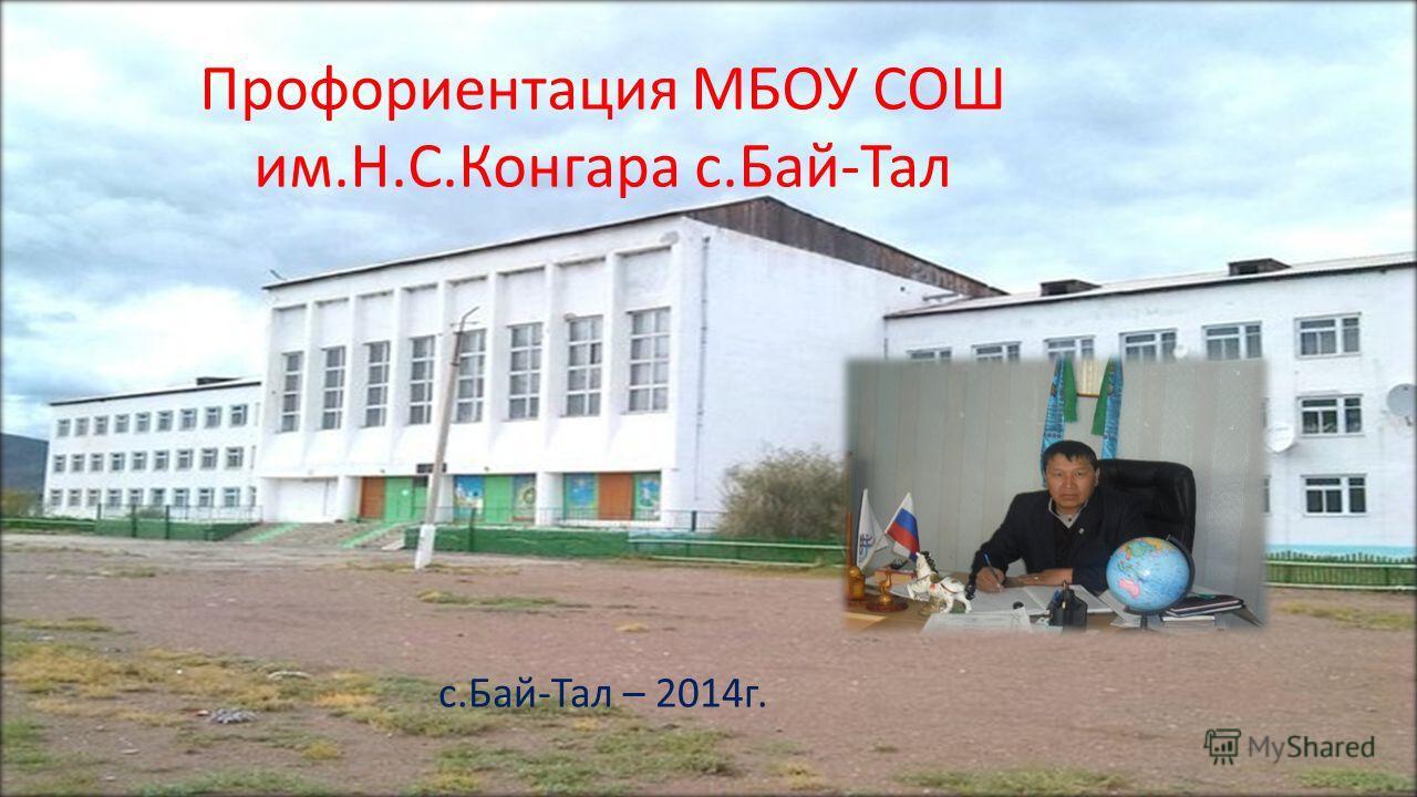 Профориентация МБОУ СОШ им.Н.С.Конгара с.Бай-Тал с.Бай-Тал – 2014 г.