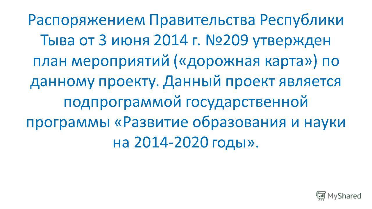 Распоряжением Правительства Республики Тыва от 3 июня 2014 г. 209 утвержден план мероприятий («дорожная карта») по данному проекту. Данный проект является подпрограммой государственной программы «Развитие образования и науки на 2014-2020 годы».
