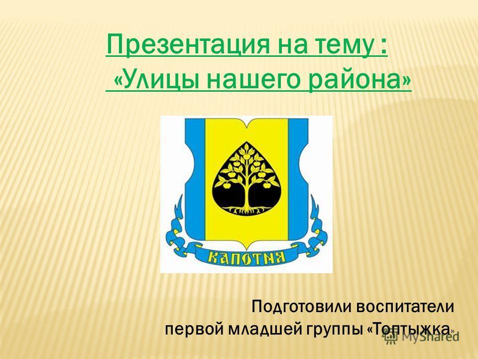Презентация на тему : «Улицы нашего района» Подготовили воспитатели первой младшей группы «Топтыжка »