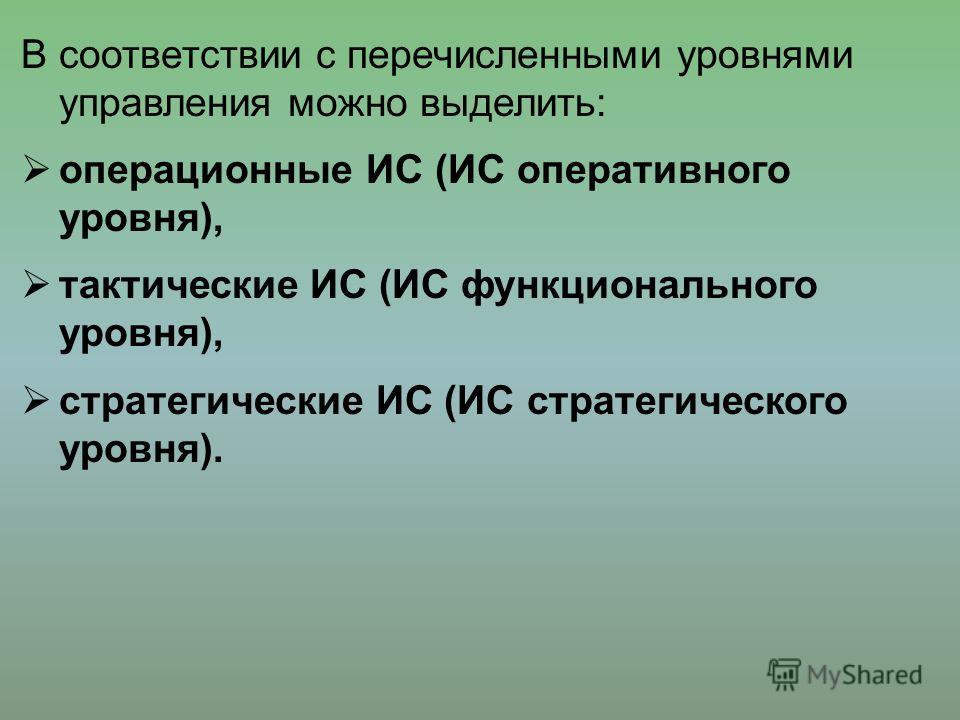 В соответствии с перечисленными уровнями управления можно выделить: операционные ИС (ИС оперативного уровня), тактические ИС (ИС функционального уровня), стратегические ИС (ИС стратегического уровня).