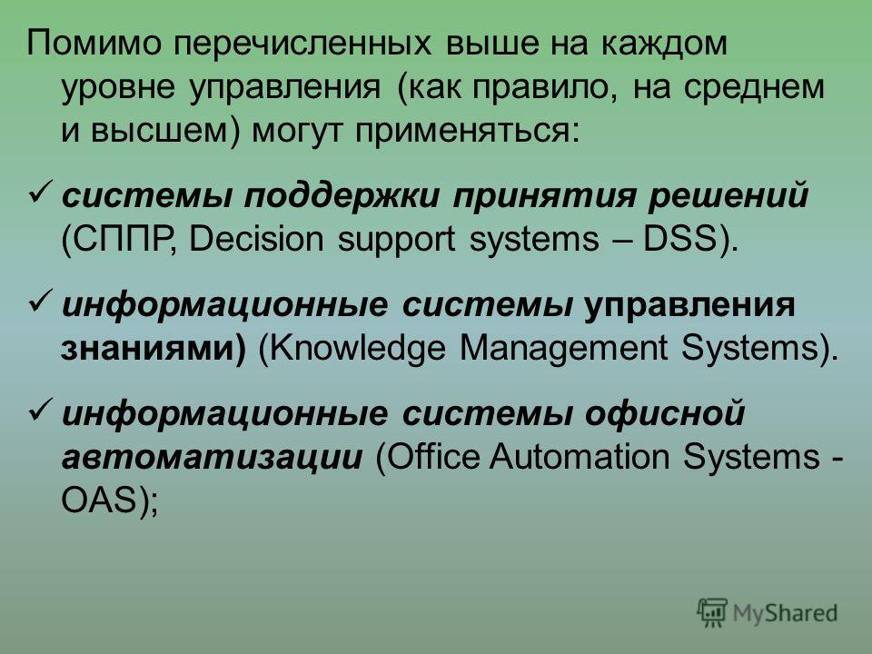 Помимо перечисленных выше на каждом уровне управления (как правило, на среднем и высшем) могут применяться: системы поддержки принятия решений (СППР, Decision support systems – DSS). информационные системы управления знаниями) (Knowledge Management S