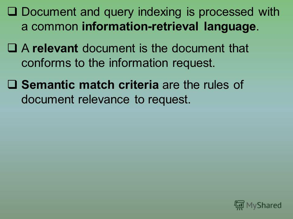 Document and query indexing is processed with a common information-retrieval language. A relevant document is the document that conforms to the information request. Semantic match criteria are the rules of document relevance to request.