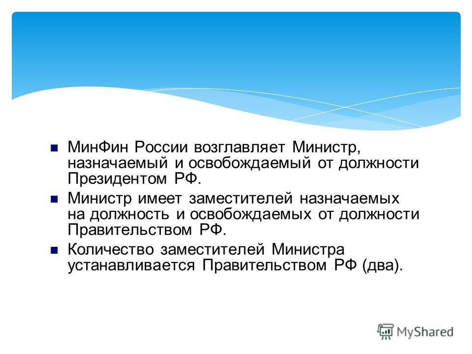 Мин Фин России возглавляет Министр, назначаемый и освобождаемый от должности Президентом РФ. Министр имеет заместителей назначаемых на должность и освобождаемых от должности Правительством РФ. Количество заместителей Министра устанавливается Правител